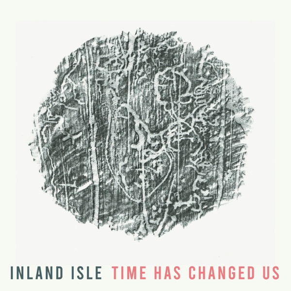 Inland Isle - Time Has Changed Us (2021)